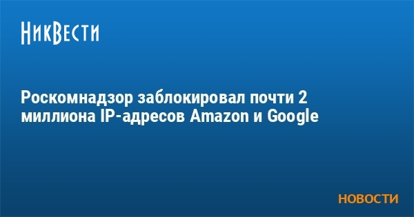 Роскомнадзор заблокировал почти 2 миллиона IP-адресов Amazon и Google
