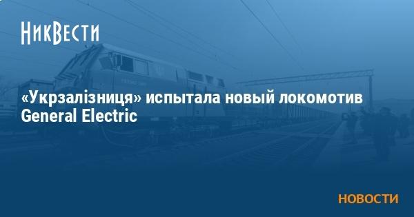«Укрзалізниця» испытала новый локомотив General Electric