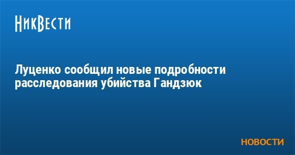 Луценко сообщил новые подробности расследования убийства Гандзюк