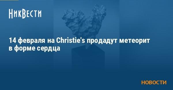 14 февраля на Christie's продадут метеорит в форме сердца