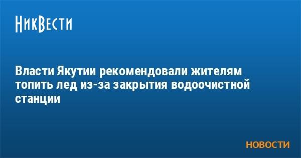Власти Якутии рекомендовали жителям топить лед из-за закрытия водоочис
