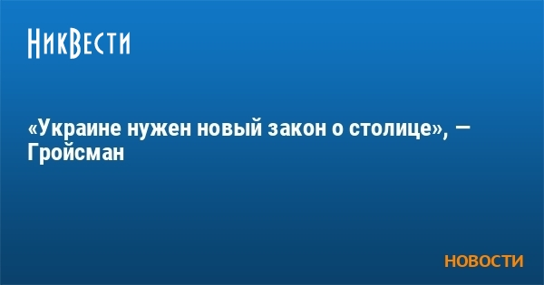 «Украине нужен новый закон о столице», — Гройсман