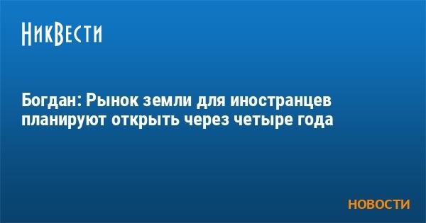 Богдан: Рынок земли для иностранцев планируют открыть через четыре год